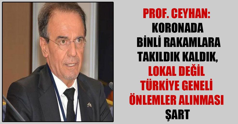 Prof. Ceyhan: Koronada binli rakamlara takıldık kaldık, lokal değil Türkiye geneli önlemler alınması şart