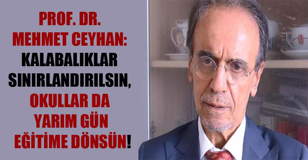 Prof. Dr. Mehmet Ceyhan: Kalabalıklar sınırlandırılsın, okullar da yarım gün eğitime dönsün!