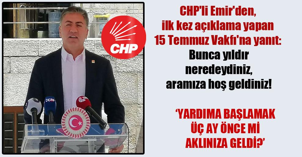 CHP'li Emir'den, ilk kez açıklama yapan 15 Temmuz Vakfı'na yanıt: Bunca yıldır neredeydiniz, aramıza hoş geldiniz!