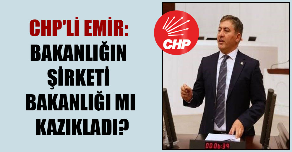 CHP'li Emir: Bakanlığın şirketi bakanlığı mı kazıkladı?
