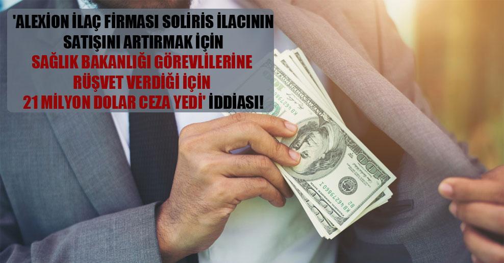 'Alexion ilaç firması Soliris ilacının satışını artırmak için Sağlık Bakanlığı görevlilerine rüşvet verdiği için 21 milyon dolar ceza yedi' iddiası!