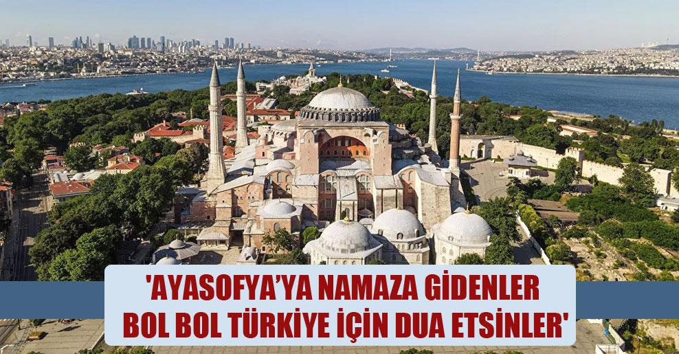 'Ayasofya'ya namaza gidenler bol bol Türkiye için dua etsinler'