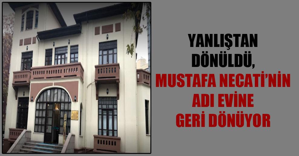 Yanlıştan dönüldü, Mustafa Necati'nin adı evine geri dönüyor