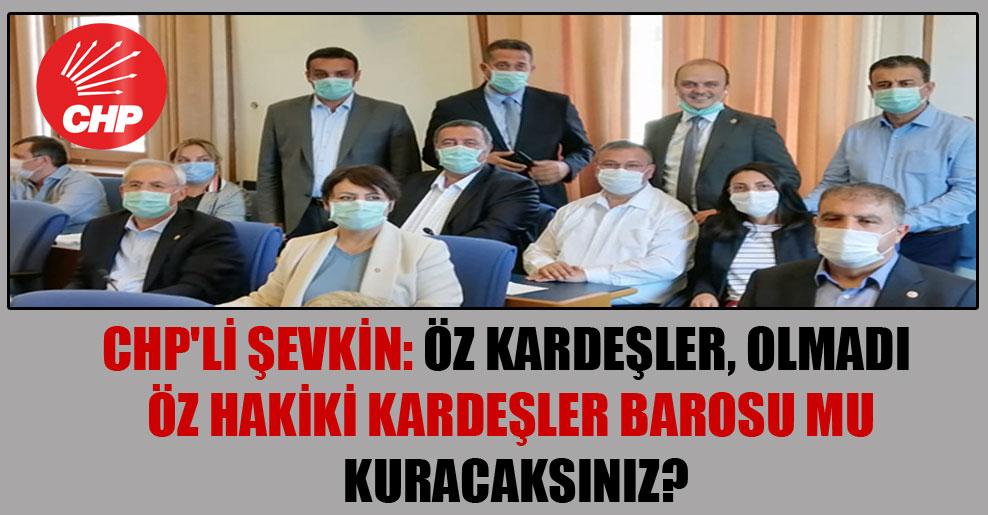 CHP'li Şevkin: Öz Kardeşler, olmadı Öz Hakiki Kardeşler Barosu mu kuracaksınız?
