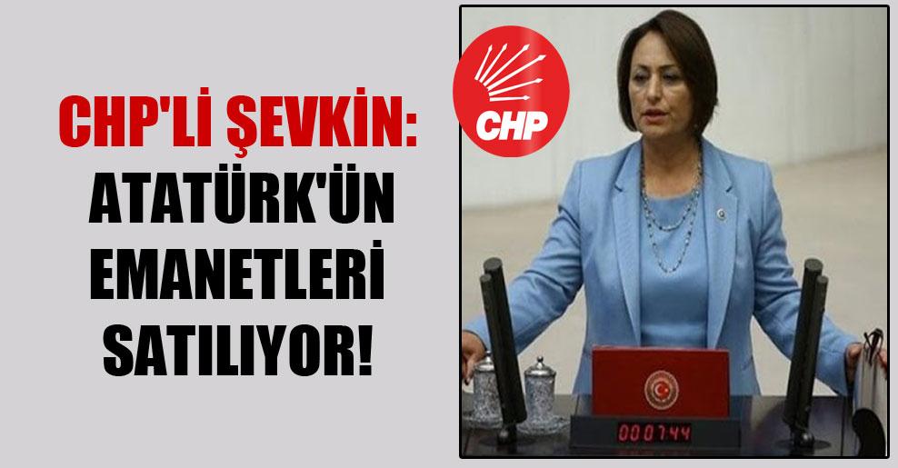 CHP'li Şevkin: Atatürk'ün emanetleri satılıyor!
