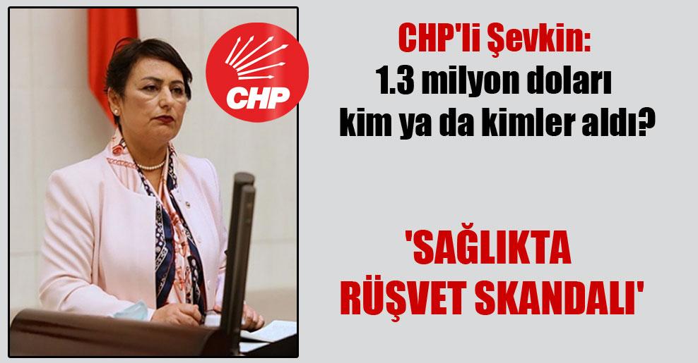 CHP'li Şevkin: 1.3 milyon doları kim ya da kimler aldı? 'Sağlıkta rüşvet skandalı'
