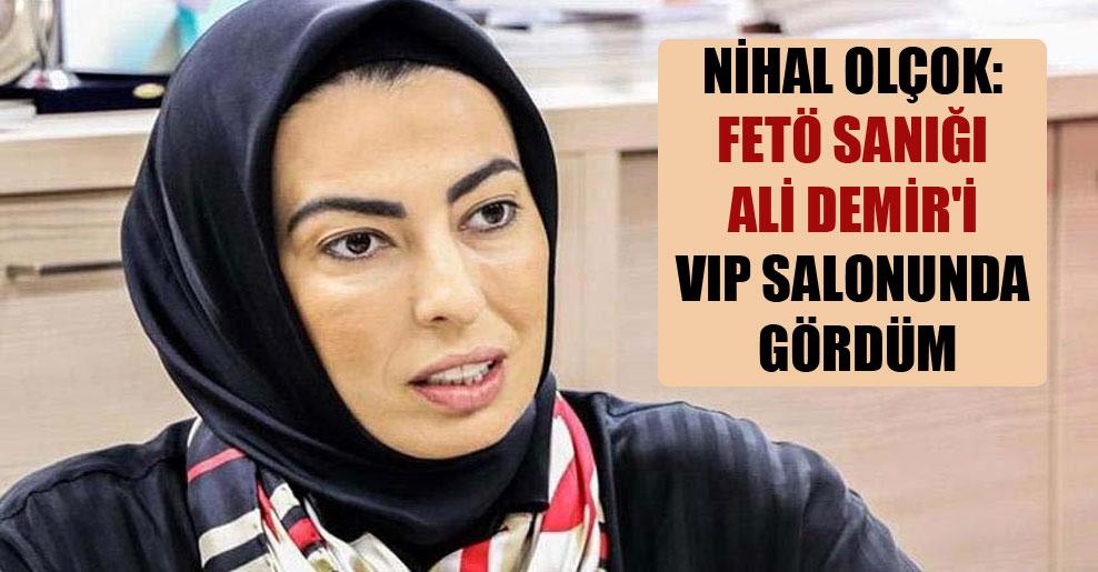 Nihal Olçok: FETÖ sanığı Ali Demir'i VIP salonunda gördüm