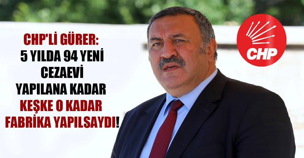 CHP'li Gürer: 5 yılda 94 yeni cezaevi yapılana kadar keşke o kadar fabrika yapılsaydı!