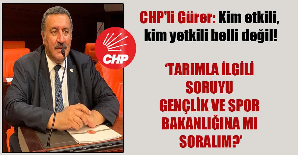 CHP'li Gürer: Kim etkili, kim yetkili belli değil!