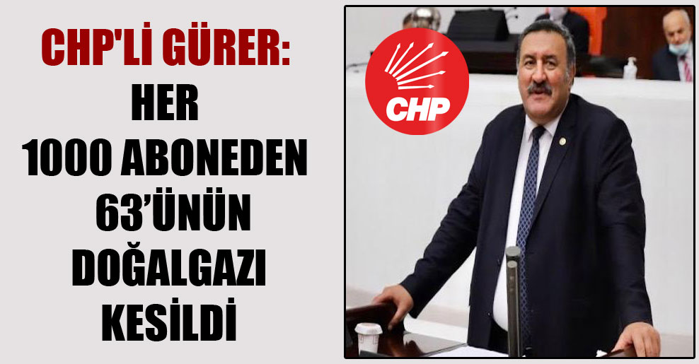 CHP'li Gürer: Her 1000 aboneden  63'ünün doğalgazı kesildi