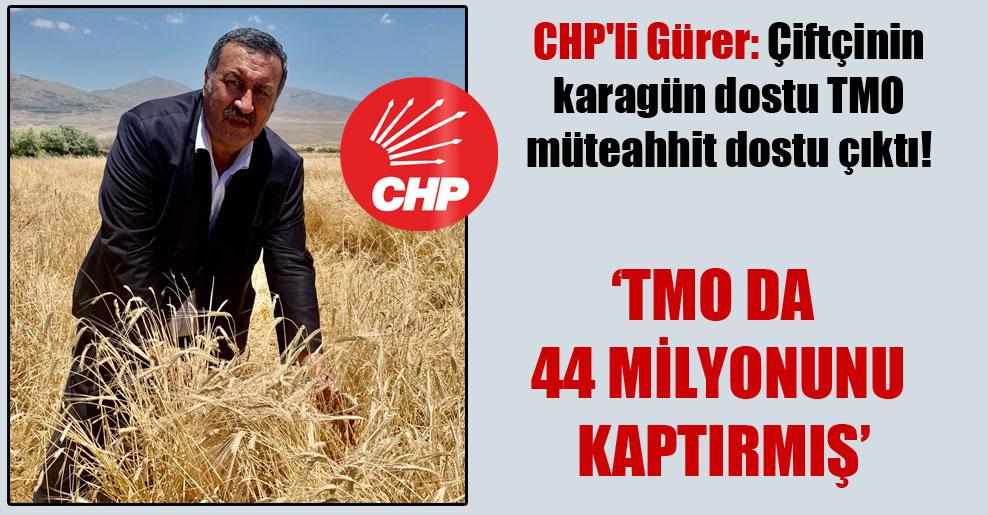 CHP'li Gürer: Çiftçinin karagün dostu TMO müteahhit dostu çıktı!