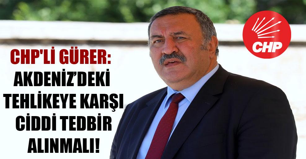 CHP'li Gürer: Akdeniz'deki tehlikeye karşı ciddi tedbir alınmalı!