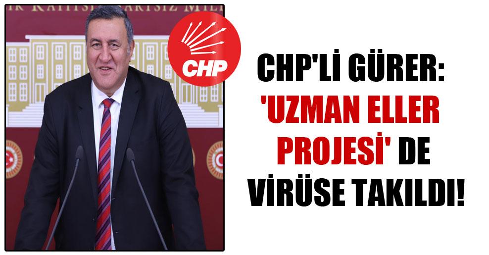 CHP'Lİ Gürer: 'Uzman Eller Projesi' de virüse takıldı!