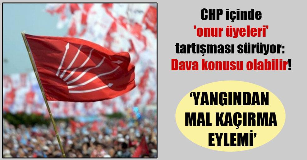 CHP içinde 'onur üyeleri' tartışması sürüyor: Dava konusu olabilir!