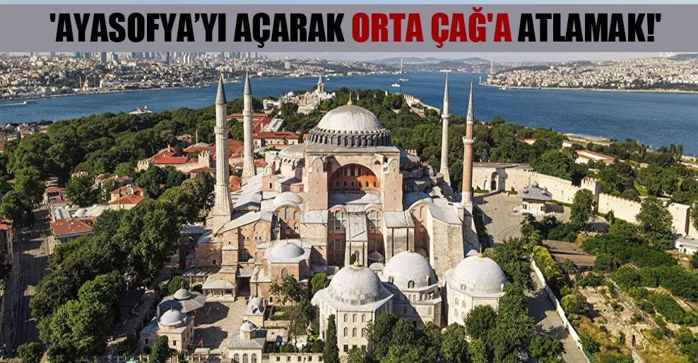 'Ayasofya'yı açarak Orta Çağ'a atlamak!'