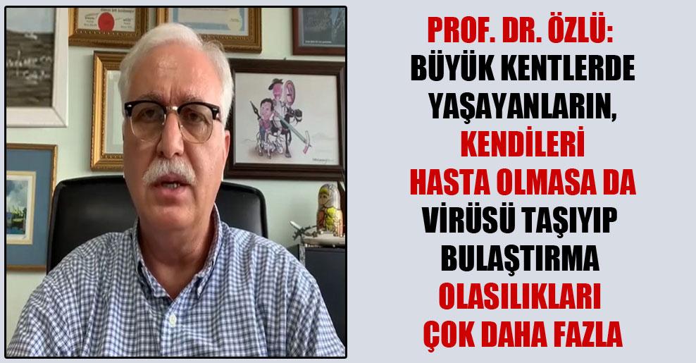 Prof. Dr. Özlü: Büyük kentlerde yaşayanların, kendileri hasta olmasa da virüsü taşıyıp bulaştırma olasılıkları çok daha fazla