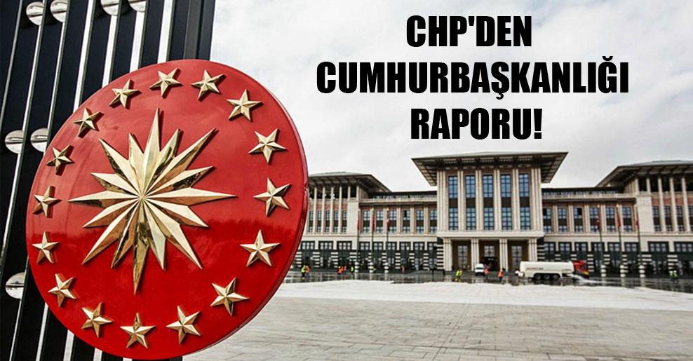 CHP'den Cumhurbaşkanlığı raporu!