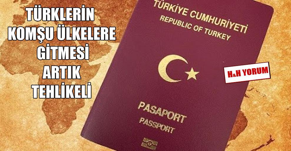 Türklerin komşu ülkelere gitmesi artık tehlikeli