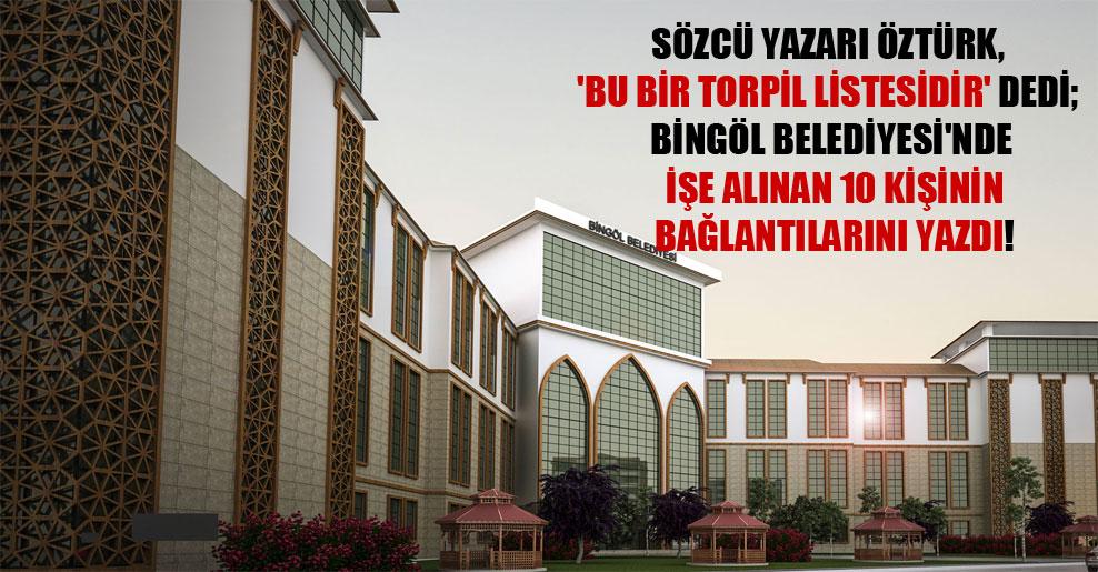 Sözcü yazarı Öztürk, 'Bu bir torpil listesidir' dedi; Bingöl Belediyesi'nde işe alınan 10 kişinin bağlantılarını yazdı!