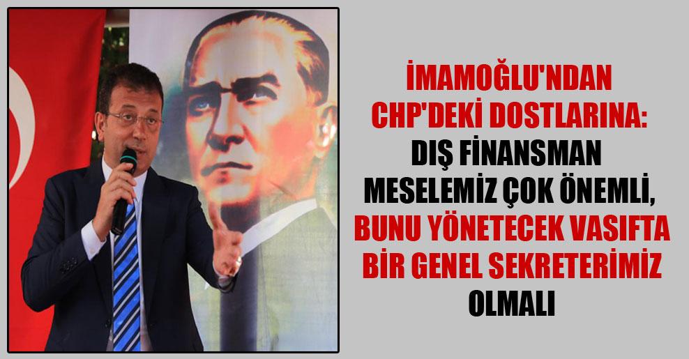 İmamoğlu'ndan CHP'deki dostlarına: Dış finansman meselemiz çok önemli, bunu yönetecek vasıfta bir genel sekreterimiz olmalı