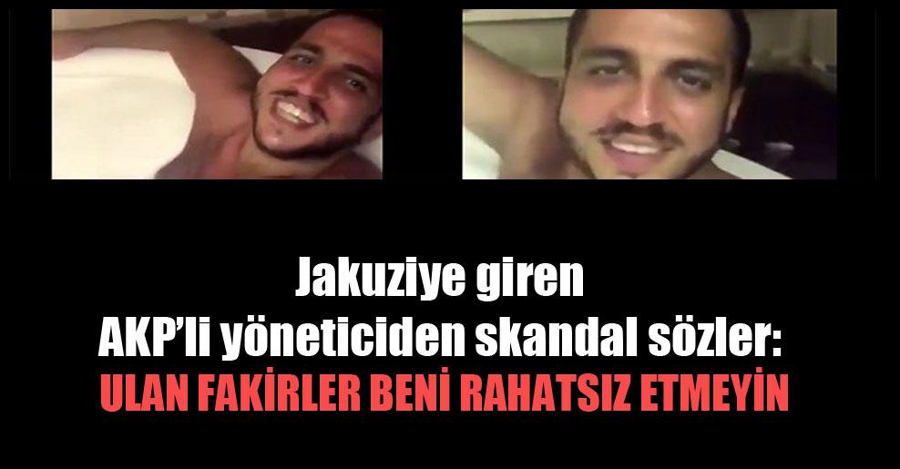Jakuziye giren AKP'li yöneticiden skandal sözler: Ulan fakirler beni rahatsız etmeyin
