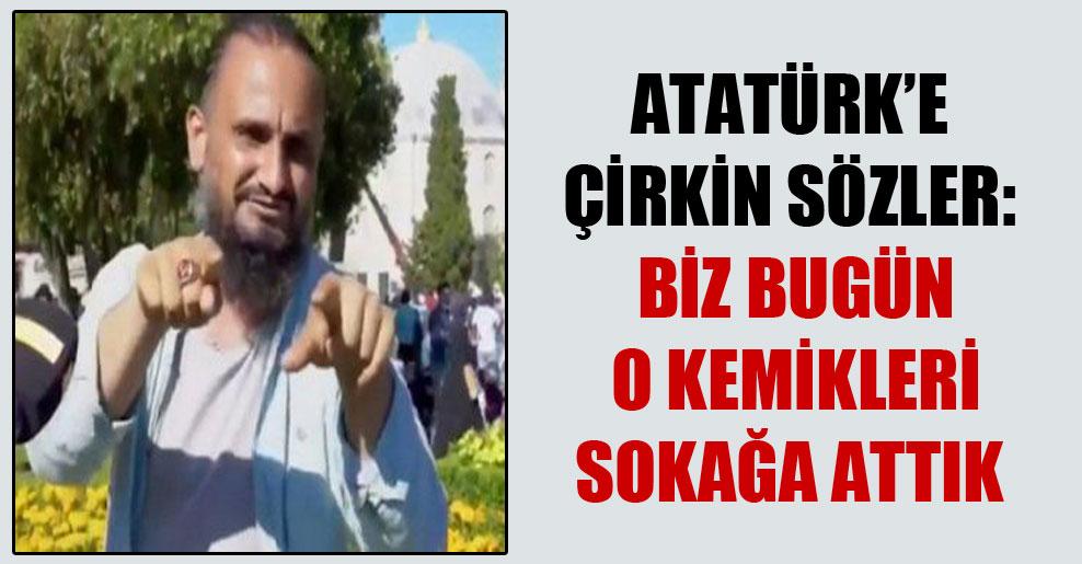 Atatürk'e çirkin sözler: Biz bugün o kemikleri sokağa attık
