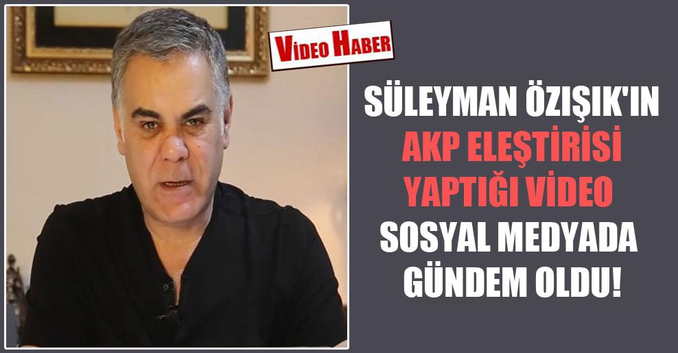 Süleyman Özışık'ın AKP eleştirisi yaptığı video sosyal medyada gündem oldu!