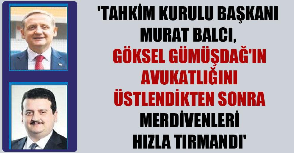 'Tahkim Kurulu Başkanı Murat Balcı, Göksel Gümüşdağ'ın avukatlığını üstlendikten sonra merdivenleri hızla tırmandı'