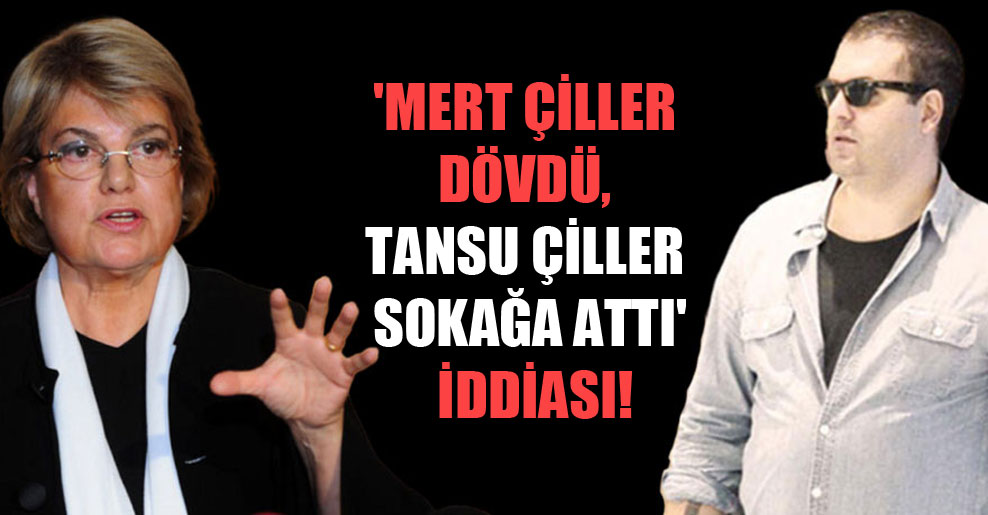 'Mert Çiller dövdü, Tansu Çiller sokağa attı' iddiası!