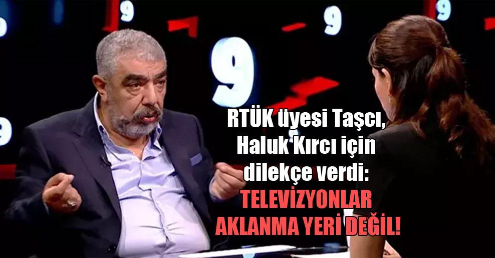 RTÜK üyesi Taşcı, Haluk Kırcı için dilekçe verdi: Televizyonlar aklanma yeri değil!