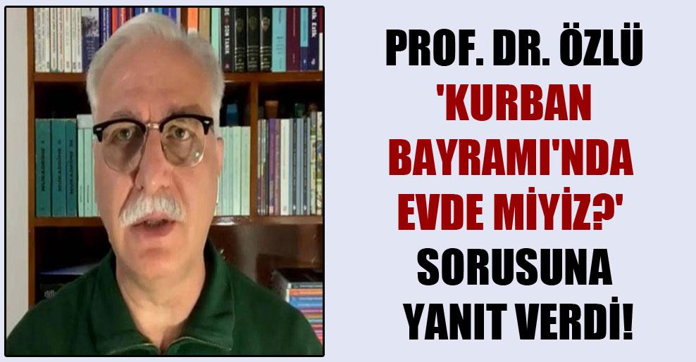 Prof. Dr. Özlü 'Kurban Bayramı'nda evde miyiz?' sorusuna yanıt verdi!