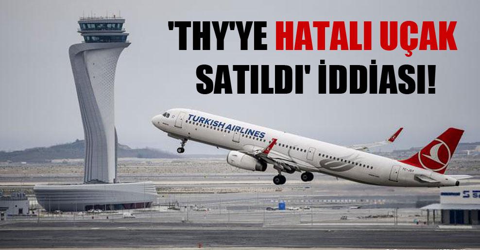 'THY'ye hatalı uçak satıldı' iddiası!