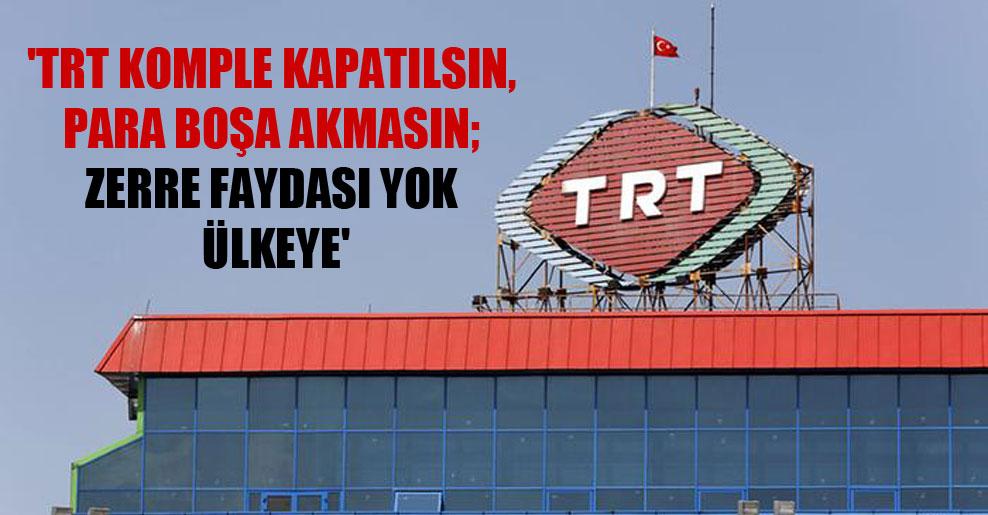 'TRT komple kapatılsın, para boşa akmasın; zerre faydası yok ülkeye'
