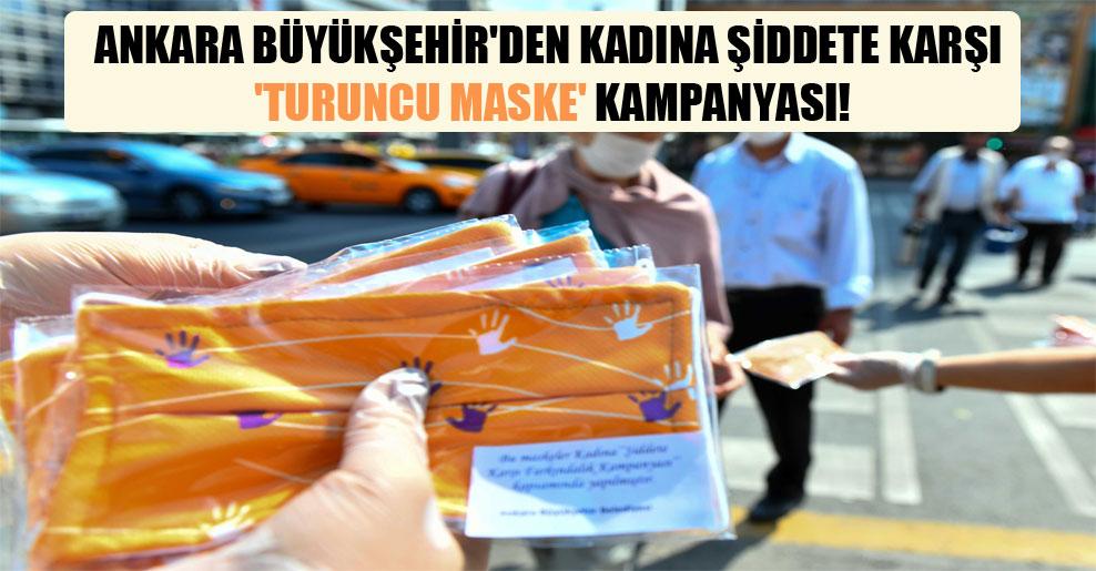 Ankara Büyükşehir'den kadına şiddete karşı 'turuncu maske' kampanyası!