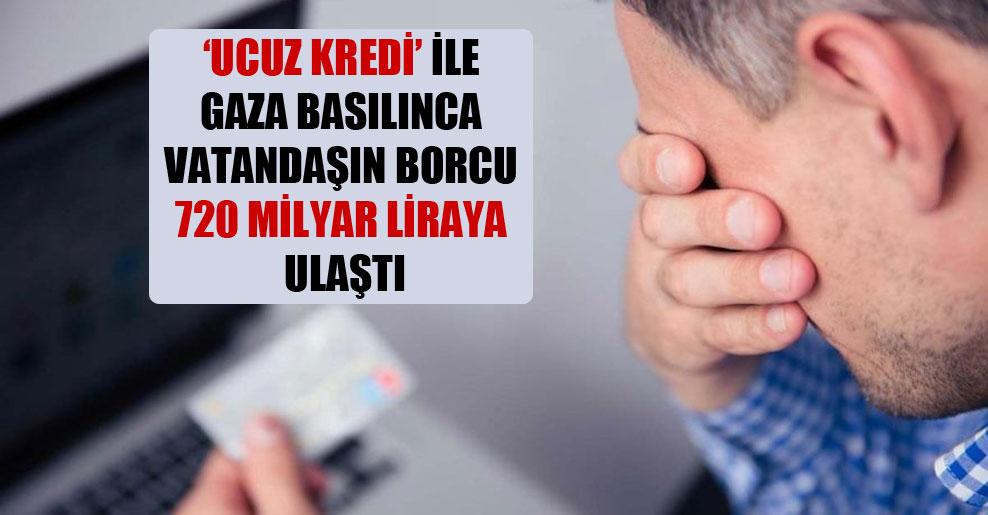 'Ucuz kredi' ile gaza basılınca vatandaşın borcu 720 milyar liraya ulaştı