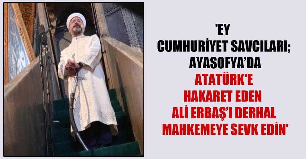 'Ey cumhuriyet savcıları; Ayasofya'da Atatürk'e hakaret eden Ali Erbaş'ı derhal mahkemeye sevk edin'