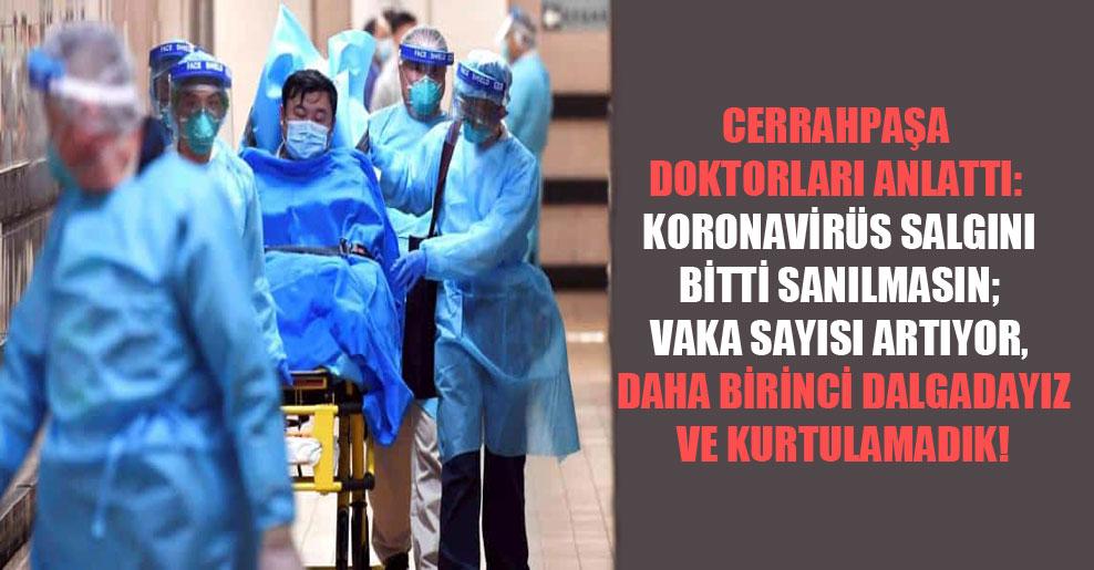 Cerrahpaşa doktorları anlattı: Koronavirüs salgını bitti sanılmasın; vaka sayısı artıyor, daha birinci dalgadayız ve kurtulamadık!