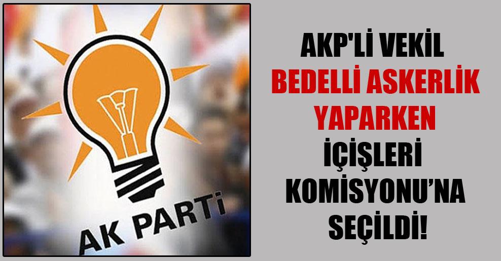 AKP'li vekil bedelli askerlik yaparken İçişleri Komisyonu'na seçildi!