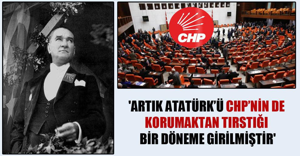 'Artık Atatürk'ü CHP'nin de korumaktan tırstığı bir döneme girilmiştir'