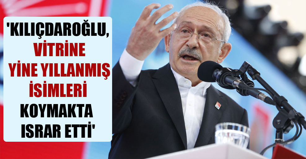 'Kılıçdaroğlu, vitrine yine yıllanmış isimleri koymakta ısrar etti'