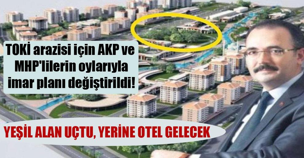TOKİ arazisi için AKP ve MHP'lilerin oylarıyla imar planı değiştirildi!