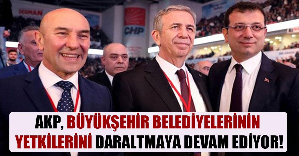 AKP, büyükşehir belediyelerinin yetkilerini daraltmaya devam ediyor!