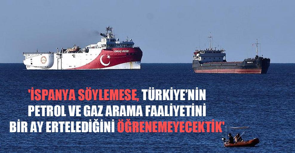 'İspanya söylemese, Türkiye'nin petrol ve gaz arama faaliyetini bir ay ertelediğini öğrenemeyecektik'
