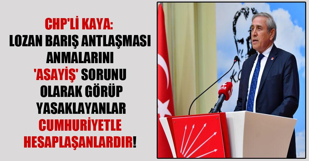 CHP'li Kaya: Lozan Barış Antlaşması anmalarını 'asayiş' sorunu olarak görüp yasaklayanlar Cumhuriyetle hesaplaşanlardır!