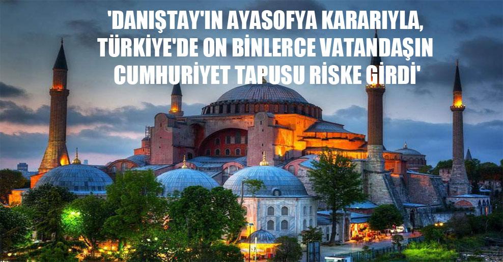 'Danıştay'ın Ayasofya kararıyla, Türkiye'de on binlerce vatandaşın cumhuriyet tapusu riske girdi'