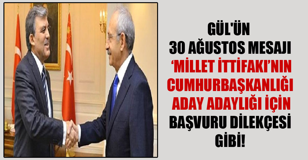 Gül'ün 30 Ağustos mesajı  'Millet ittifakı'nın cumhurbaşkanlığı aday adaylığı için başvuru dilekçesi gibi!