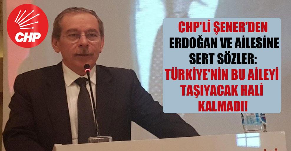 CHP'li Şener'den Erdoğan ve ailesine sert sözler: Türkiye'nin bu aileyi taşıyacak hali kalmadı!
