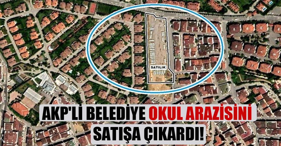 AKP'li belediye okul arazisini satışa çıkardı!