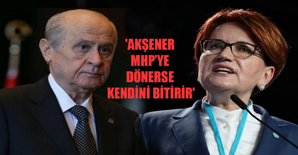 'Akşener MHP'ye dönerse kendini bitirir'