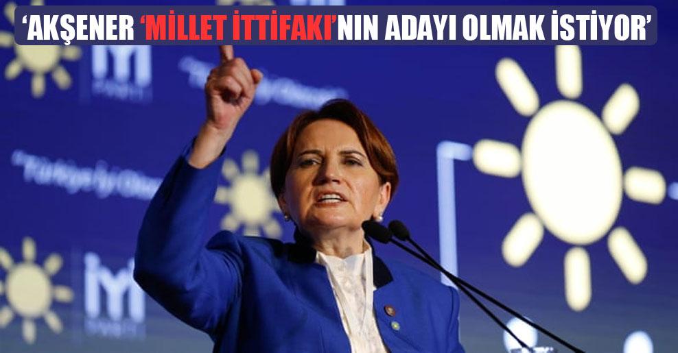 'Akşener 'Millet İttifakı'nın adayı olmak istiyor'